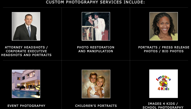 Custom Photography Attorney headshots / Corporate executive headshots and portraits Photo restoration and Manipulation Portraits / Press release photos / Bio photos Event photography Product / Commercial Photography Children's portraits Images 4 Kids / School Photography